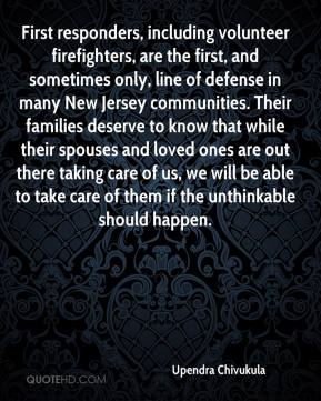 Upendra Chivukula  - First responders, including volunteer firefighters, are the first, and sometimes only, line of defense in many New Jersey communities. Their families deserve to know that while their spouses and loved ones are out there taking care of us, we will be able to take care of them if the unthinkable should happen.