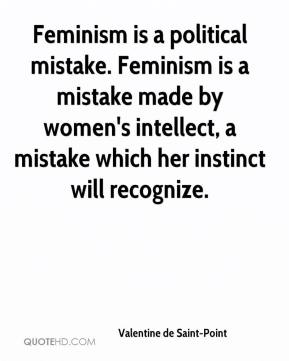 Valentine de Saint-Point - Feminism is a political mistake. Feminism is a mistake made by women's intellect, a mistake which her instinct will recognize.