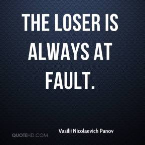 Vasilii Nicolaevich Panov  - The loser is always at fault.