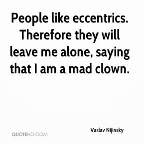 Vaslav Nijinsky - People like eccentrics. Therefore they will leave me alone, saying that I am a mad clown.