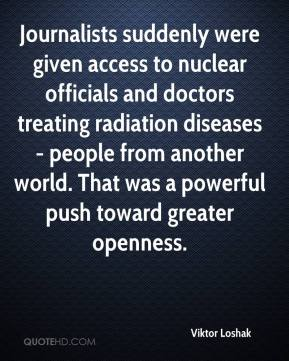 Viktor Loshak  - Journalists suddenly were given access to nuclear officials and doctors treating radiation diseases - people from another world. That was a powerful push toward greater openness.