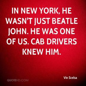 Vin Scelsa  - In New York, he wasn't just Beatle John. He was one of us. Cab drivers knew him.