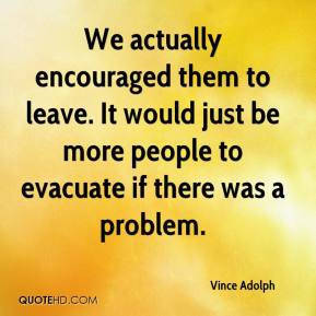 Vince Adolph  - We actually encouraged them to leave. It would just be more people to evacuate if there was a problem.