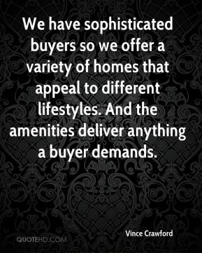 We have sophisticated buyers so we offer a variety of homes that appeal to different lifestyles. And the amenities deliver anything a buyer demands.