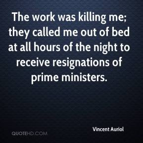 Vincent Auriol  - The work was killing me; they called me out of bed at all hours of the night to receive resignations of prime ministers.