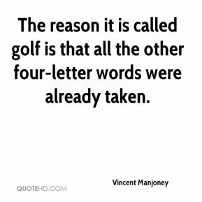 Vincent Manjoney  - The reason it is called golf is that all the other four-letter words were already taken.