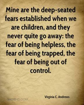 Mine are the deep-seated fears established when we are children, and they never quite go away: the fear of being helpless, the fear of being trapped, the fear of being out of control.