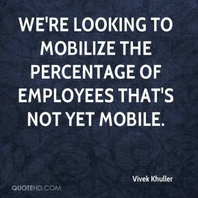Vivek Khuller  - We're looking to mobilize the percentage of employees that's not yet mobile.