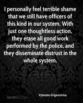 Vytautas Grigaravicius  - I personally feel terrible shame that we still have officers of this kind in our system. With just one thoughtless action, they erase all good work performed by the police, and they disseminate distrust in the whole system.