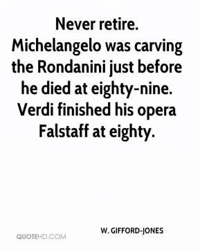 W. GIFFORD-JONES  - Never retire. Michelangelo was carving the Rondanini just before he died at eighty-nine. Verdi finished his opera Falstaff at eighty.