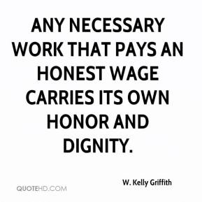 W. Kelly Griffith  - Any necessary work that pays an honest wage carries its own honor and dignity.