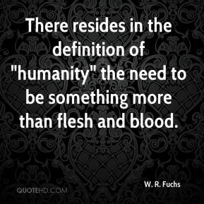 "W. R. Fuchs  - There resides in the definition of ""humanity"" the need to be something more than flesh and blood."