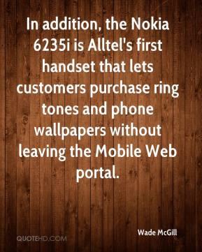 Wade McGill  - In addition, the Nokia 6235i is Alltel's first handset that lets customers purchase ring tones and phone wallpapers without leaving the Mobile Web portal.