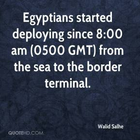 Walid Salhe  - Egyptians started deploying since 8:00 am (0500 GMT) from the sea to the border terminal.