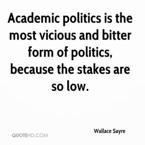 Wallace Sayre  - Academic politics is the most vicious and bitter form of politics, because the stakes are so low.