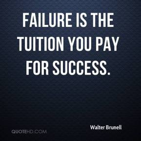 Walter Brunell  - Failure is the tuition you pay for success.