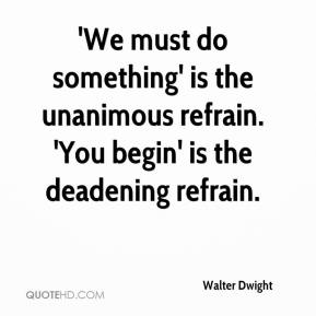 Walter Dwight  - 'We must do something' is the unanimous refrain. 'You begin' is the deadening refrain.