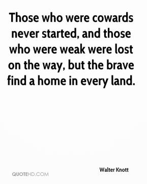 Those who were cowards never started, and those who were weak were lost on the way, but the brave find a home in every land.
