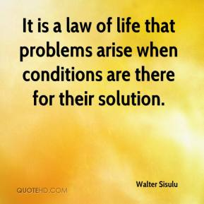 Walter Sisulu - It is a law of life that problems arise when conditions are there for their solution.