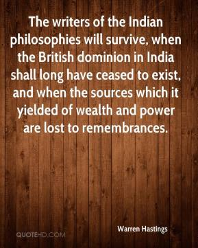 Warren Hastings  - The writers of the Indian philosophies will survive, when the British dominion in India shall long have ceased to exist, and when the sources which it yielded of wealth and power are lost to remembrances.