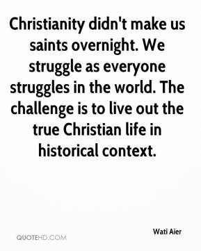 Wati Aier  - Christianity didn't make us saints overnight. We struggle as everyone struggles in the world. The challenge is to live out the true Christian life in historical context.
