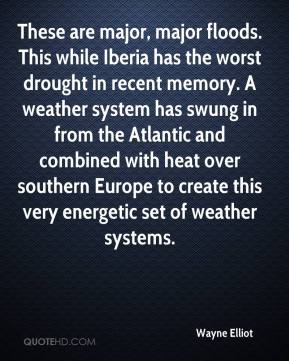 Wayne Elliot  - These are major, major floods. This while Iberia has the worst drought in recent memory. A weather system has swung in from the Atlantic and combined with heat over southern Europe to create this very energetic set of weather systems.