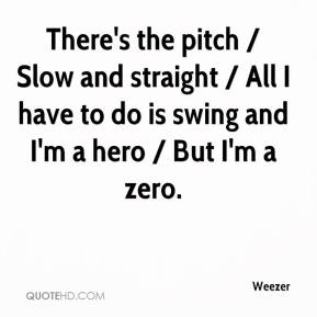 Weezer  - There's the pitch / Slow and straight / All I have to do is swing and I'm a hero / But I'm a zero.