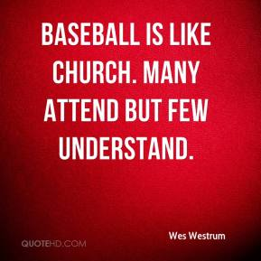 Wes Westrum  - Baseball is like church. Many attend but few understand.
