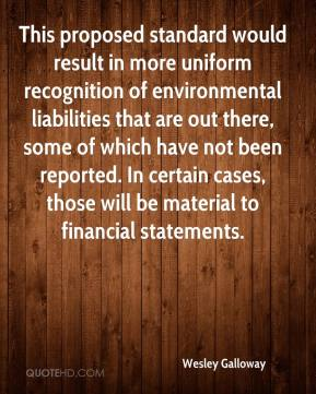 Wesley Galloway  - This proposed standard would result in more uniform recognition of environmental liabilities that are out there, some of which have not been reported. In certain cases, those will be material to financial statements.