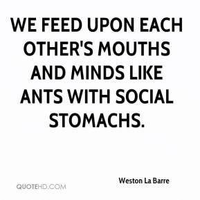 Weston La Barre  - We feed upon each other's mouths and minds like ants with social stomachs.