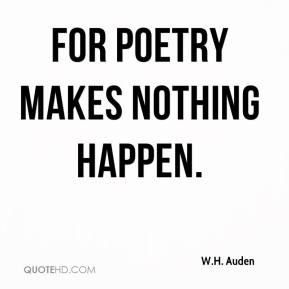W.H. Auden  - For poetry makes nothing happen.