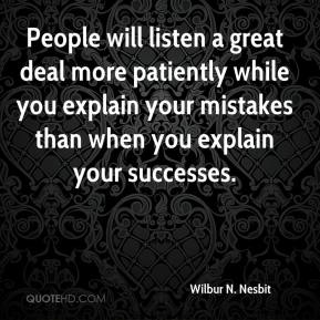 Wilbur N. Nesbit  - People will listen a great deal more patiently while you explain your mistakes than when you explain your successes.