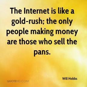 Will Hobbs  - The Internet is like a gold-rush; the only people making money are those who sell the pans.