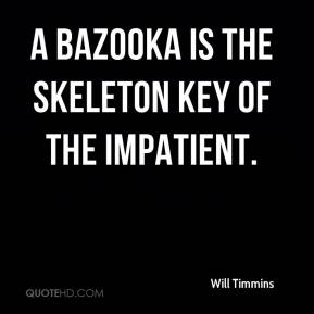 Will Timmins  - A bazooka is the skeleton key of the impatient.