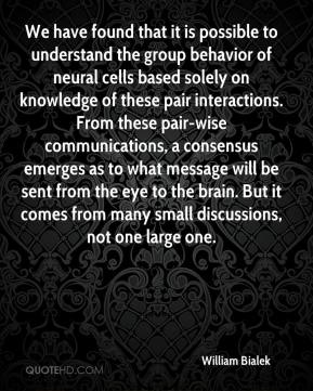 William Bialek  - We have found that it is possible to understand the group behavior of neural cells based solely on knowledge of these pair interactions. From these pair-wise communications, a consensus emerges as to what message will be sent from the eye to the brain. But it comes from many small discussions, not one large one.
