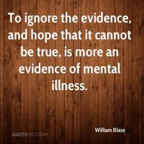 William Blase  - To ignore the evidence, and hope that it cannot be true, is more an evidence of mental illness.