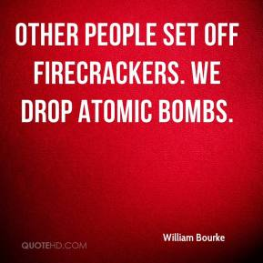 William Bourke  - Other people set off firecrackers. We drop atomic bombs.