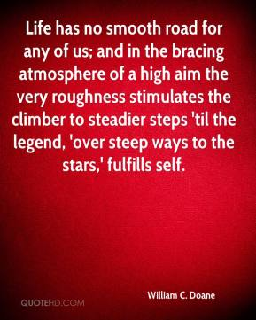 William C. Doane  - Life has no smooth road for any of us; and in the bracing atmosphere of a high aim the very roughness stimulates the climber to steadier steps 'til the legend, 'over steep ways to the stars,' fulfills self.