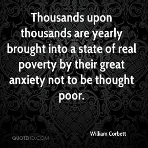 William Corbett  - Thousands upon thousands are yearly brought into a state of real poverty by their great anxiety not to be thought poor.