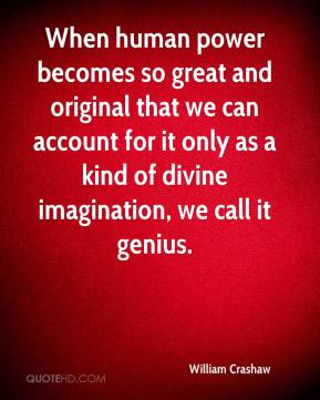 William Crashaw  - When human power becomes so great and original that we can account for it only as a kind of divine imagination, we call it genius.