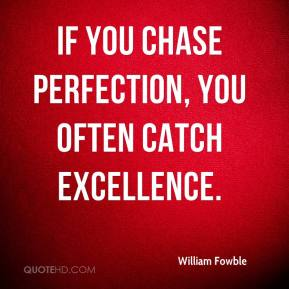 William Fowble  - If you chase perfection, you often catch excellence.