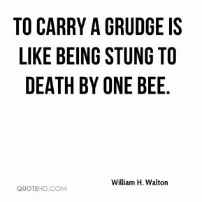 William H. Walton  - To carry a grudge is like being stung to death by one bee.