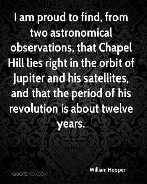 William Hooper - I am proud to find, from two astronomical observations, that Chapel Hill lies right in the orbit of Jupiter and his satellites, and that the period of his revolution is about twelve years.