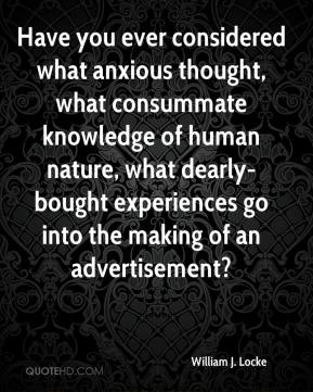 William J. Locke  - Have you ever considered what anxious thought, what consummate knowledge of human nature, what dearly-bought experiences go into the making of an advertisement?