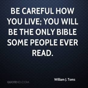 William J. Toms  - Be careful how you live; you will be the only Bible some people ever read.