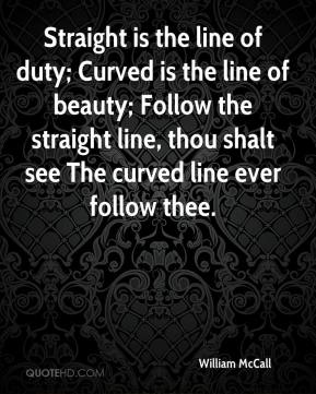 William McCall  - Straight is the line of duty; Curved is the line of beauty; Follow the straight line, thou shalt see The curved line ever follow thee.
