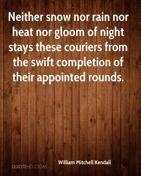 William Mitchell Kendall  - Neither snow nor rain nor heat nor gloom of night stays these couriers from the swift completion of their appointed rounds.