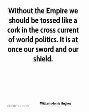William Morris Hughes - Without the Empire we should be tossed like a cork in the cross current of world politics. It is at once our sword and our shield.