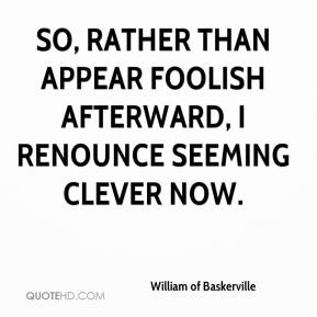William of Baskerville  - So, rather than appear foolish afterward, I renounce seeming clever now.