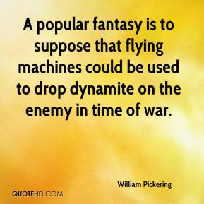 William Pickering  - A popular fantasy is to suppose that flying machines could be used to drop dynamite on the enemy in time of war.